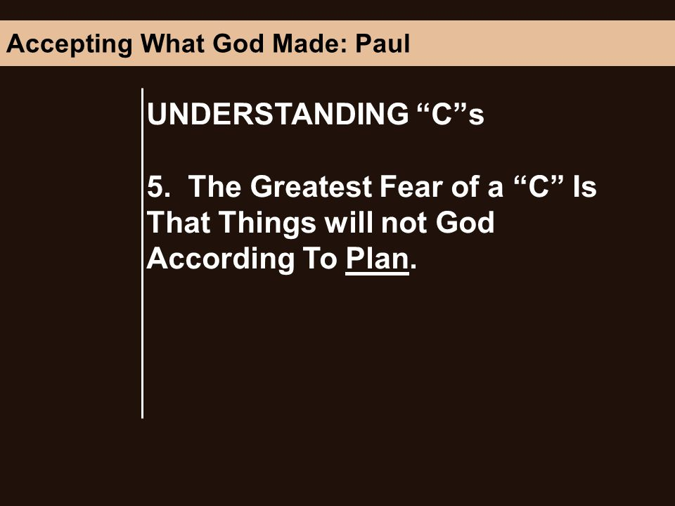 UNDERSTANDING Cs 5. The Greatest Fear of a C Is That Things will not God According To Plan.