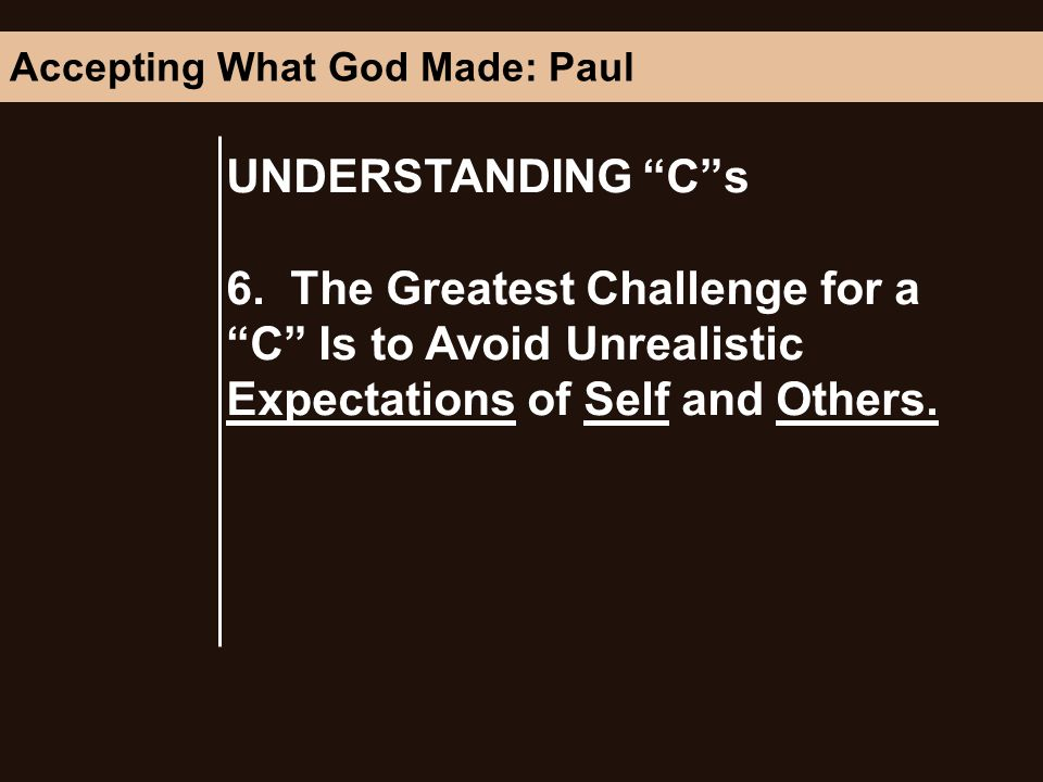 UNDERSTANDING Cs 6. The Greatest Challenge for a C Is to Avoid Unrealistic Expectations of Self and Others. Accepting What God Made: Paul