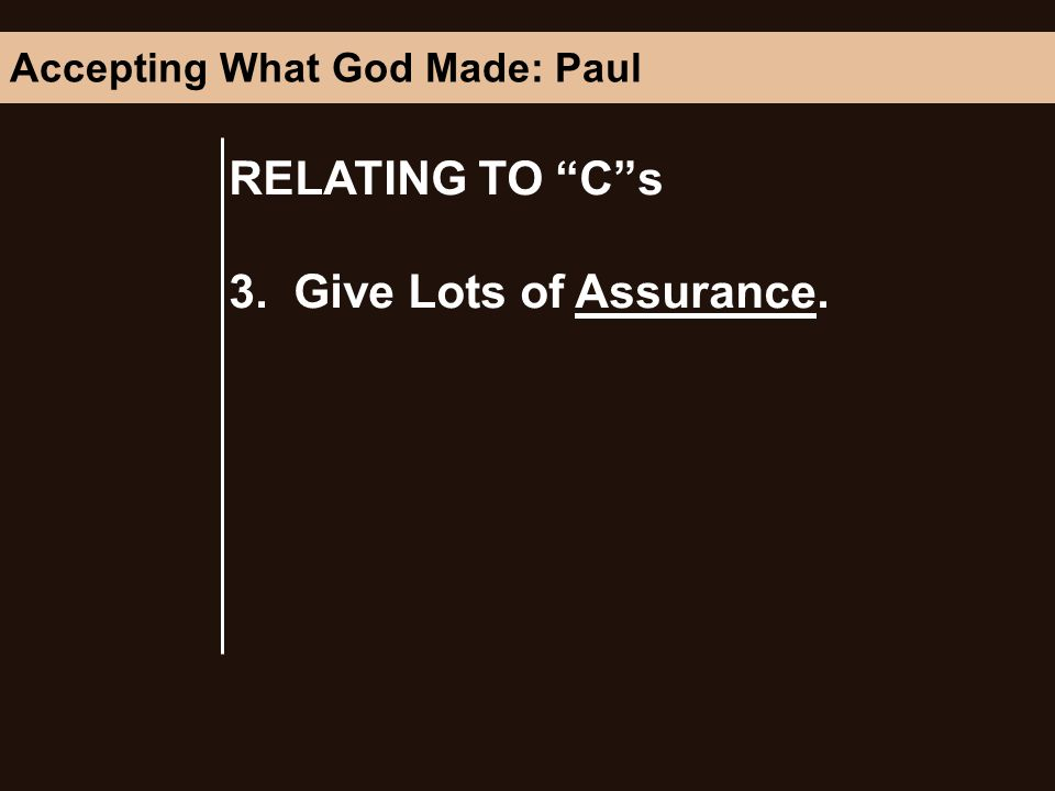 RELATING TO Cs 3. Give Lots of Assurance. Accepting What God Made: Paul
