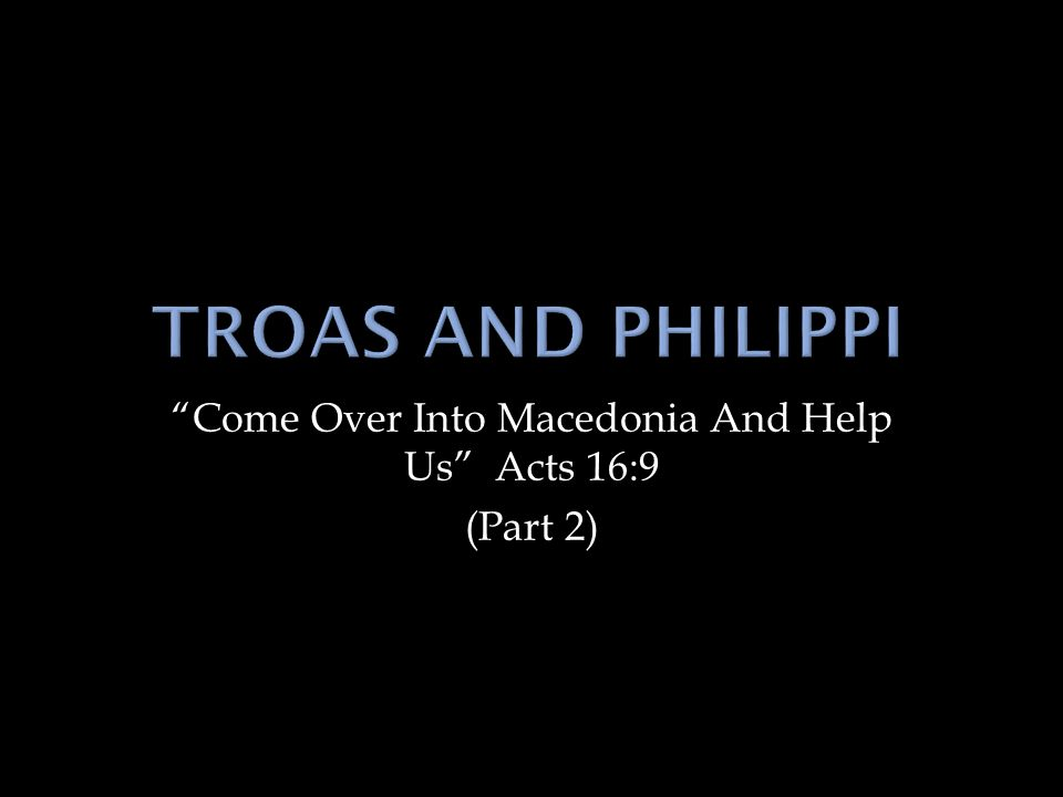 Come Over Into Macedonia And Help Us Acts 16:9 (Part 2)