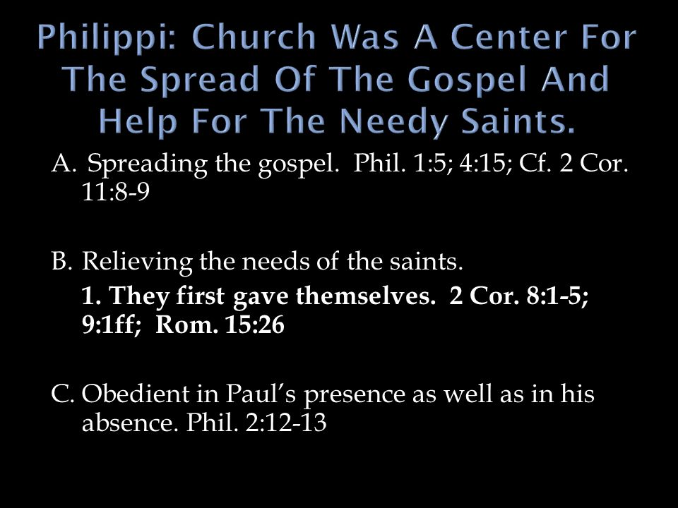 A. Spreading the gospel. Phil. 1:5; 4:15; Cf. 2 Cor. 11:8-9 B.Relieving the needs of the saints. 1.They first gave themselves. 2 Cor. 8:1-5; 9:1ff; Ro