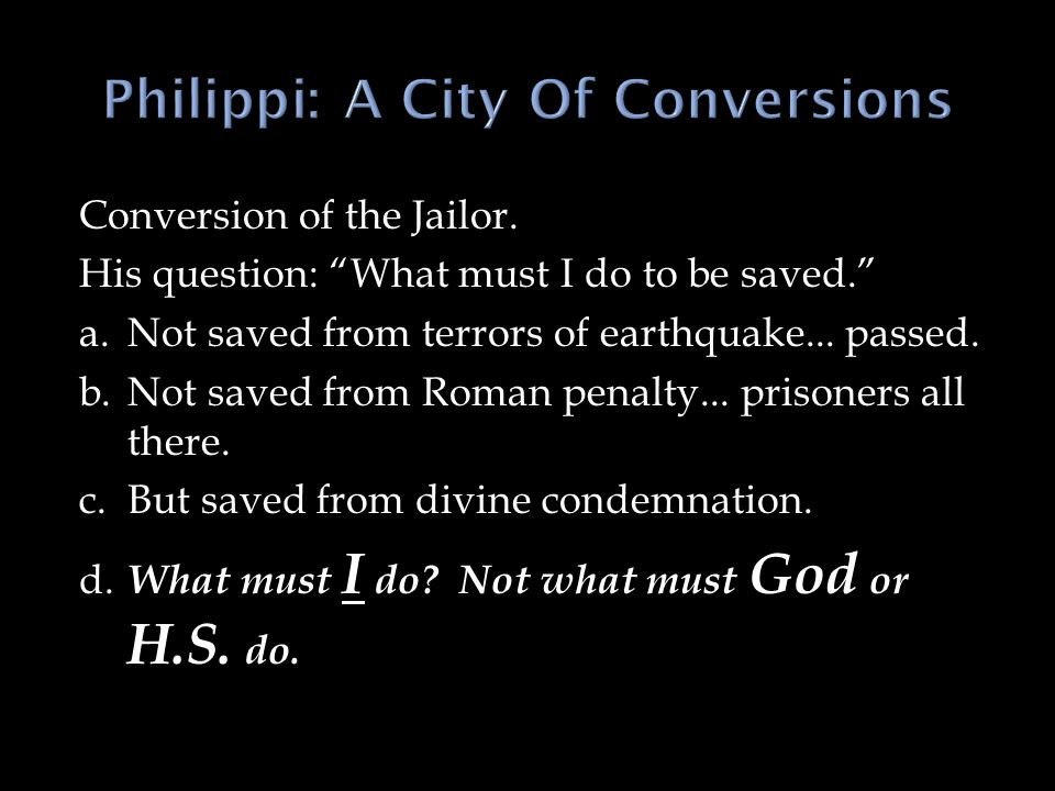 Conversion of the Jailor. His question: What must I do to be saved. a.Not saved from terrors of earthquake... passed. b.Not saved from Roman penalty..