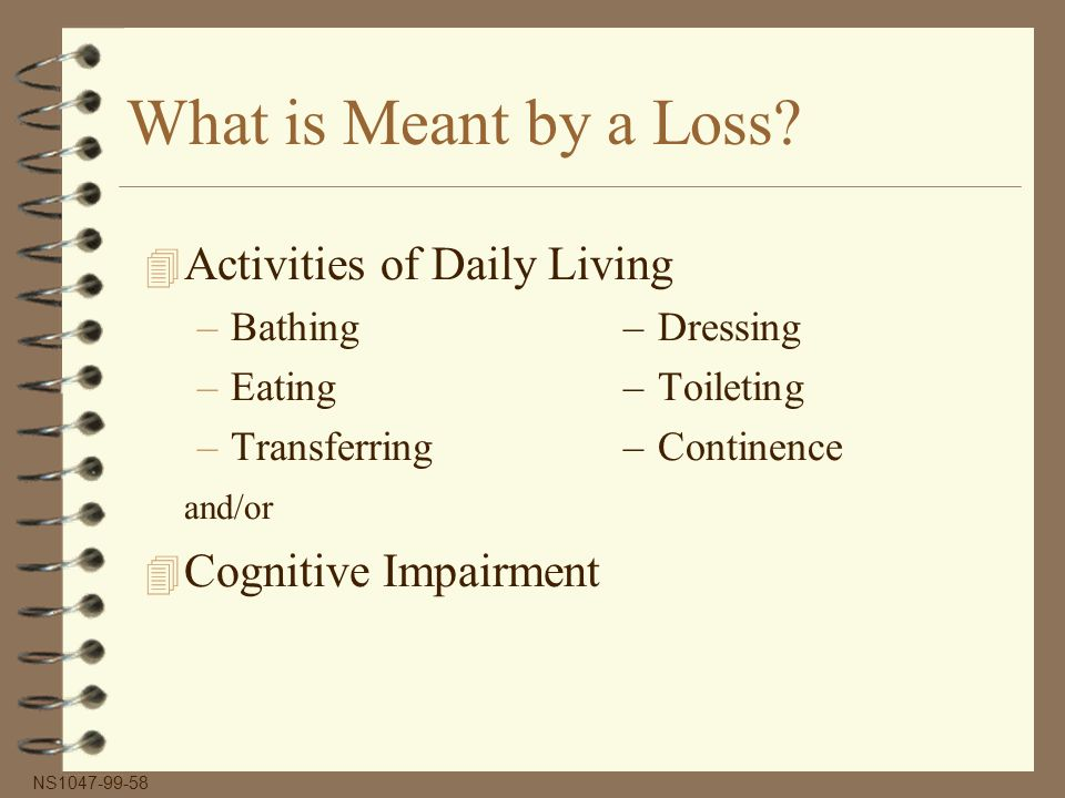 What is Meant by a Loss? 4 Activities of Daily Living –Bathing–Dressing –Eating–Toileting –Transferring–Continence and/or 4 Cognitive Impairment NS104