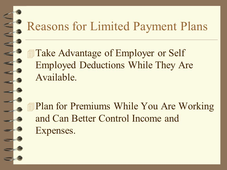Reasons for Limited Payment Plans 4 Take Advantage of Employer or Self Employed Deductions While They Are Available. 4 Plan for Premiums While You Are