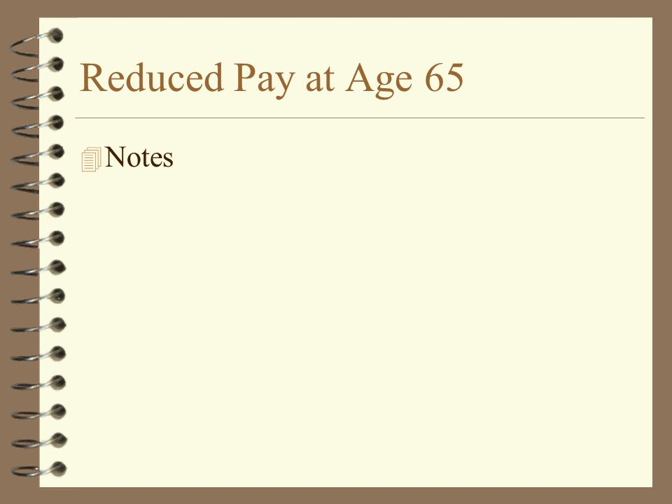 Reduced Pay at Age 65 4 Notes