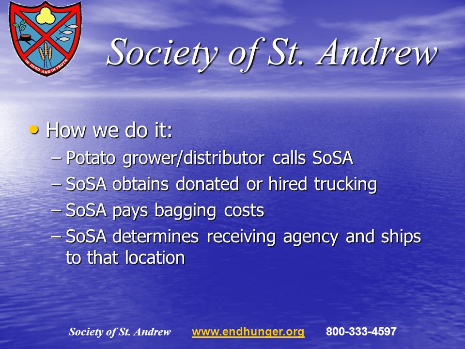 Society of St. Andrew How we do it: How we do it: –Potato grower/distributor calls SoSA –SoSA obtains donated or hired trucking –SoSA pays bagging cos