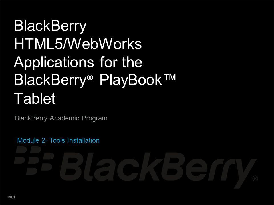 v0.1 BlackBerry HTML5/WebWorks Applications for the BlackBerry ® PlayBook Tablet BlackBerry Academic Program Module 2- Tools Installation