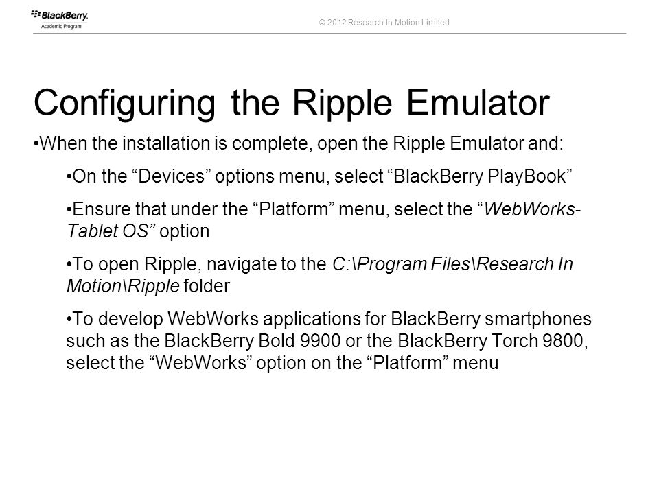 © 2012 Research In Motion Limited Configuring the Ripple Emulator When the installation is complete, open the Ripple Emulator and: On the Devices opti