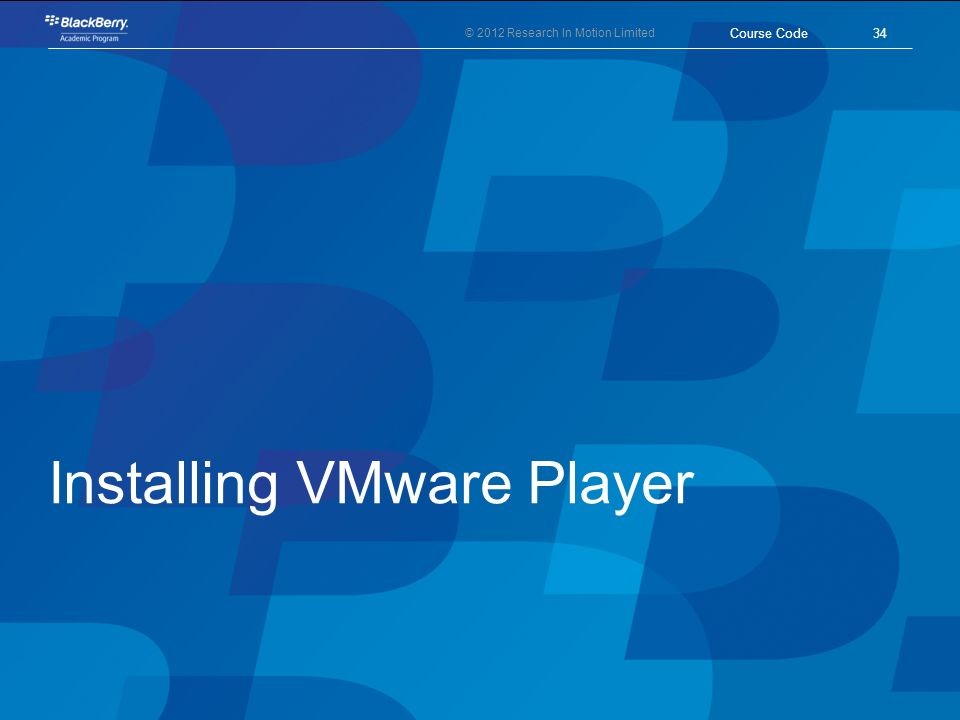 © 2012 Research In Motion Limited Installing VMware Player 34 Course Code