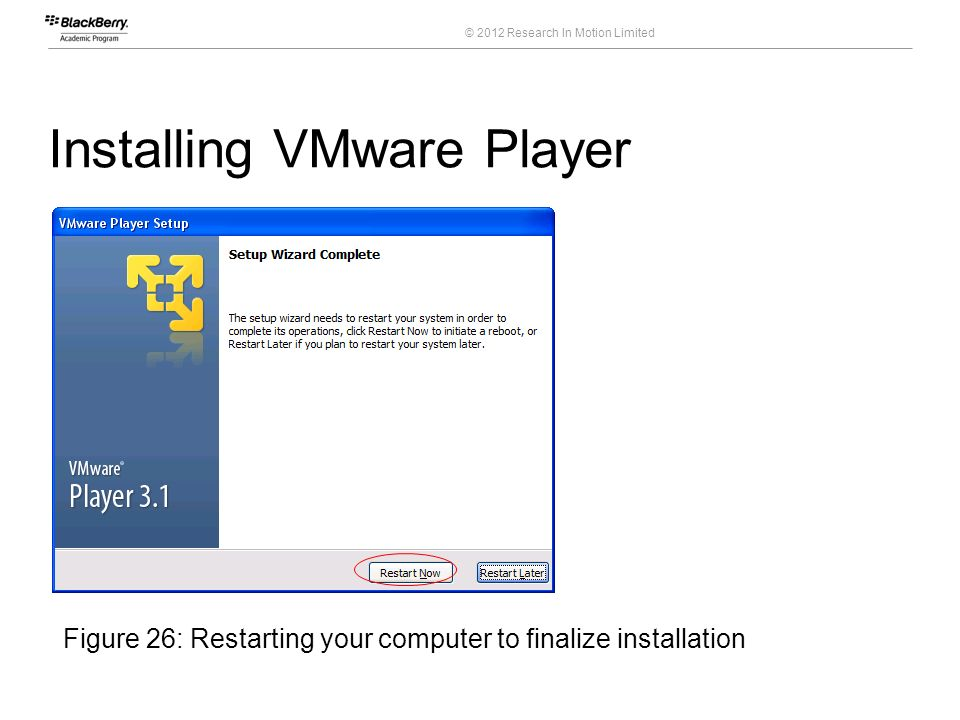 © 2012 Research In Motion Limited Installing VMware Player 42 Course Code Figure 26: Restarting your computer to finalize installation
