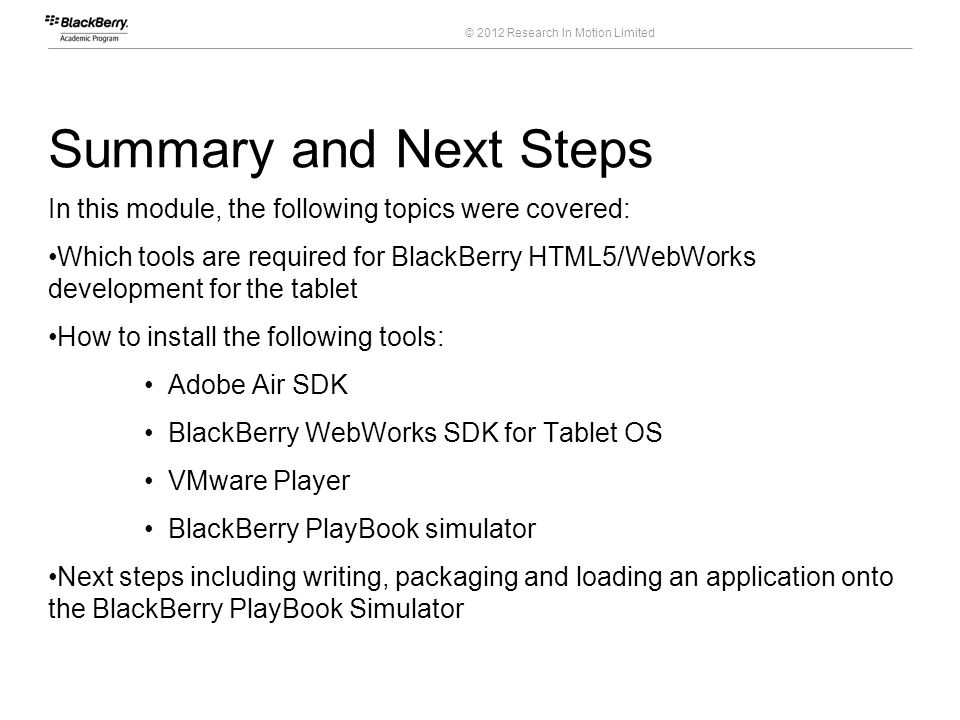 © 2012 Research In Motion Limited Summary and Next Steps In this module, the following topics were covered: Which tools are required for BlackBerry HT