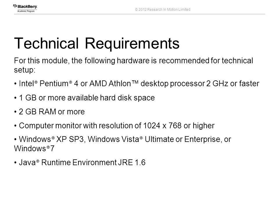 © 2012 Research In Motion Limited Technical Requirements For this module, the following hardware is recommended for technical setup: Intel ® Pentium ®