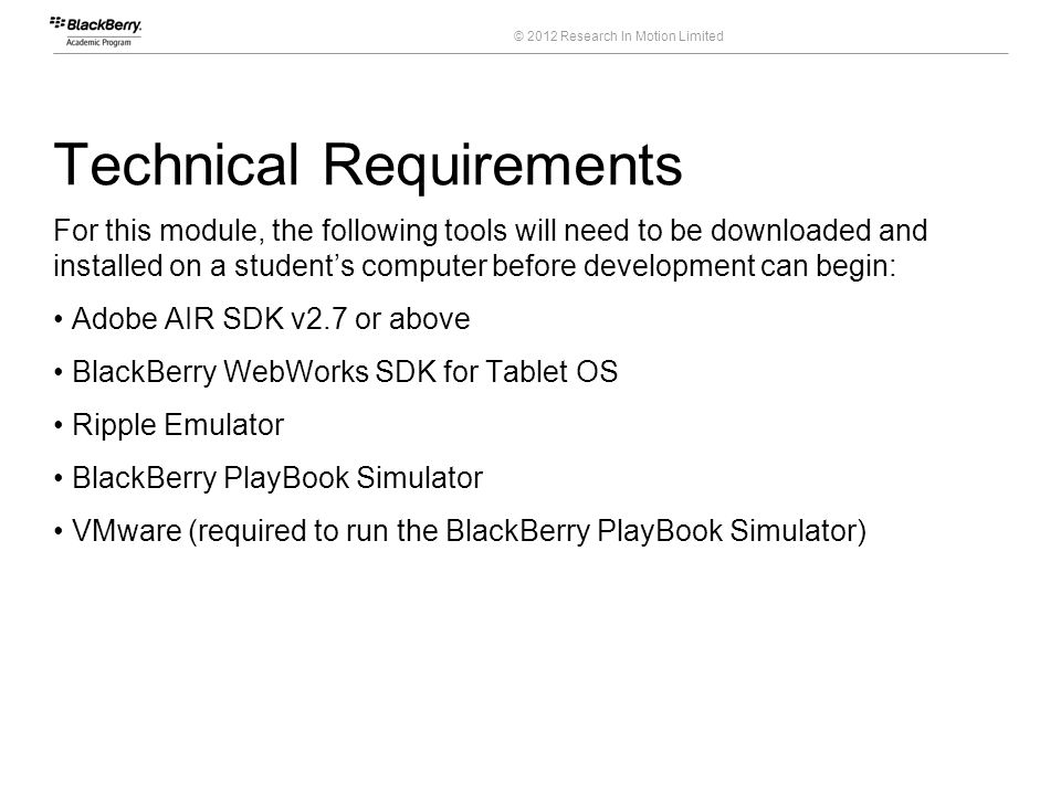 © 2012 Research In Motion Limited Technical Requirements For this module, the following tools will need to be downloaded and installed on a students c