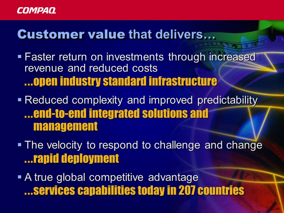 Customer value that delivers… Faster return on investments through increased revenue and reduced costs Faster return on investments through increased revenue and reduced costs Reduced complexity and improved predictability Reduced complexity and improved predictability The velocity to respond to challenge and change The velocity to respond to challenge and change A true global competitive advantage A true global competitive advantage...open industry standard infrastructure...end-to-end integrated solutions and management...rapid deployment...services capabilities today in 207 countries