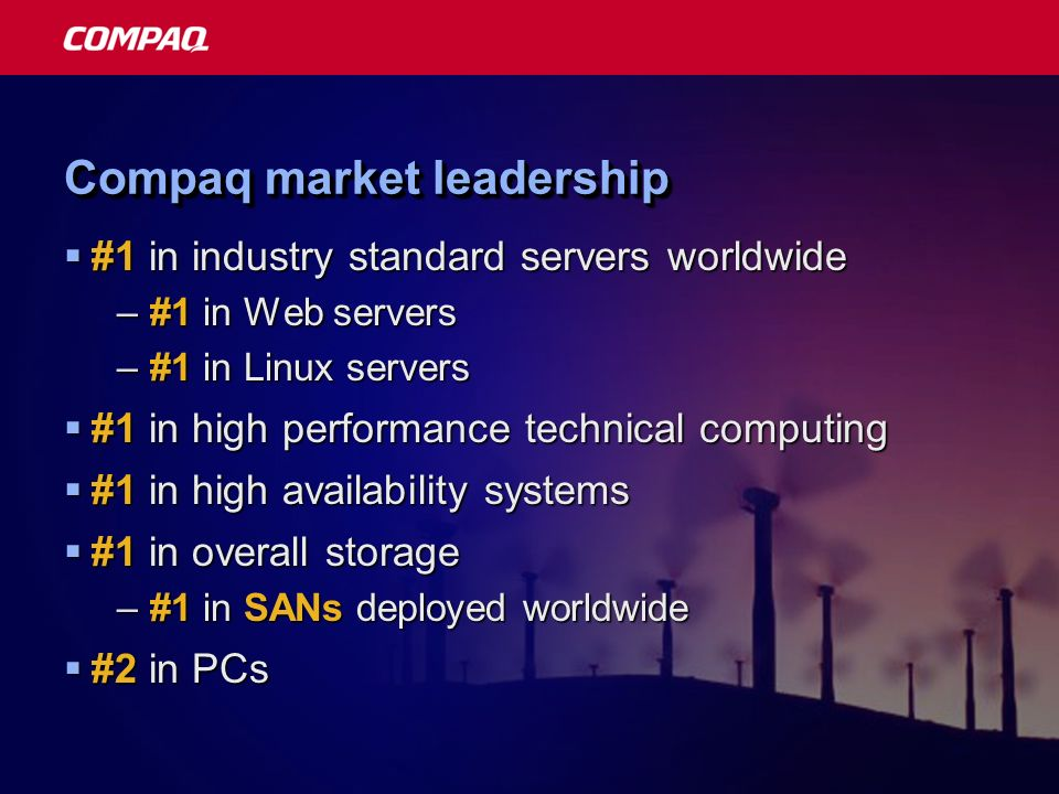 Compaq market leadership #1 in industry standard servers worldwide #1 in industry standard servers worldwide –#1 in Web servers –#1 in Linux servers #1 in high performance technical computing #1 in high performance technical computing #1 in high availability systems #1 in high availability systems #1 in overall storage #1 in overall storage –#1 in SANs deployed worldwide #2 in PCs #2 in PCs