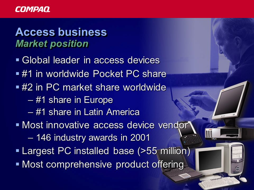 Access business Market position Global leader in access devices Global leader in access devices #1 in worldwide Pocket PC share #1 in worldwide Pocket PC share #2 in PC market share worldwide #2 in PC market share worldwide –#1 share in Europe –#1 share in Latin America Most innovative access device vendor Most innovative access device vendor –146 industry awards in 2001 Largest PC installed base (>55 million) Largest PC installed base (>55 million) Most comprehensive product offering Most comprehensive product offering