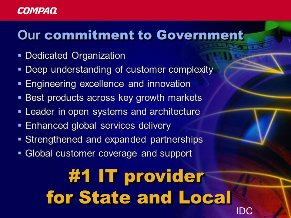 Our commitment to Government Dedicated Organization Dedicated Organization Deep understanding of customer complexity Deep understanding of customer complexity Engineering excellence and innovation Engineering excellence and innovation Best products across key growth markets Best products across key growth markets Leader in open systems and architecture Leader in open systems and architecture Enhanced global services delivery Enhanced global services delivery Strengthened and expanded partnerships Strengthened and expanded partnerships Global customer coverage and support Global customer coverage and support #1 IT provider for State and Local #1 IT provider for State and Local IDC