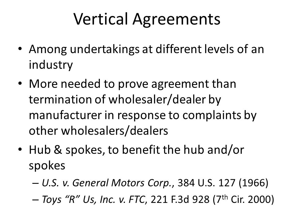 Vertical Agreements Among undertakings at different levels of an industry More needed to prove agreement than termination of wholesaler/dealer by manufacturer in response to complaints by other wholesalers/dealers Hub & spokes, to benefit the hub and/or spokes – U.S.