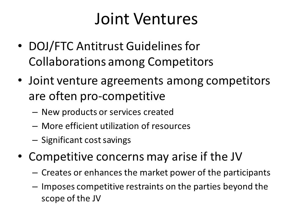 Joint Ventures DOJ/FTC Antitrust Guidelines for Collaborations among Competitors Joint venture agreements among competitors are often pro-competitive – New products or services created – More efficient utilization of resources – Significant cost savings Competitive concerns may arise if the JV – Creates or enhances the market power of the participants – Imposes competitive restraints on the parties beyond the scope of the JV