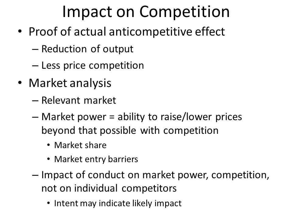Impact on Competition Proof of actual anticompetitive effect – Reduction of output – Less price competition Market analysis – Relevant market – Market power = ability to raise/lower prices beyond that possible with competition Market share Market entry barriers – Impact of conduct on market power, competition, not on individual competitors Intent may indicate likely impact