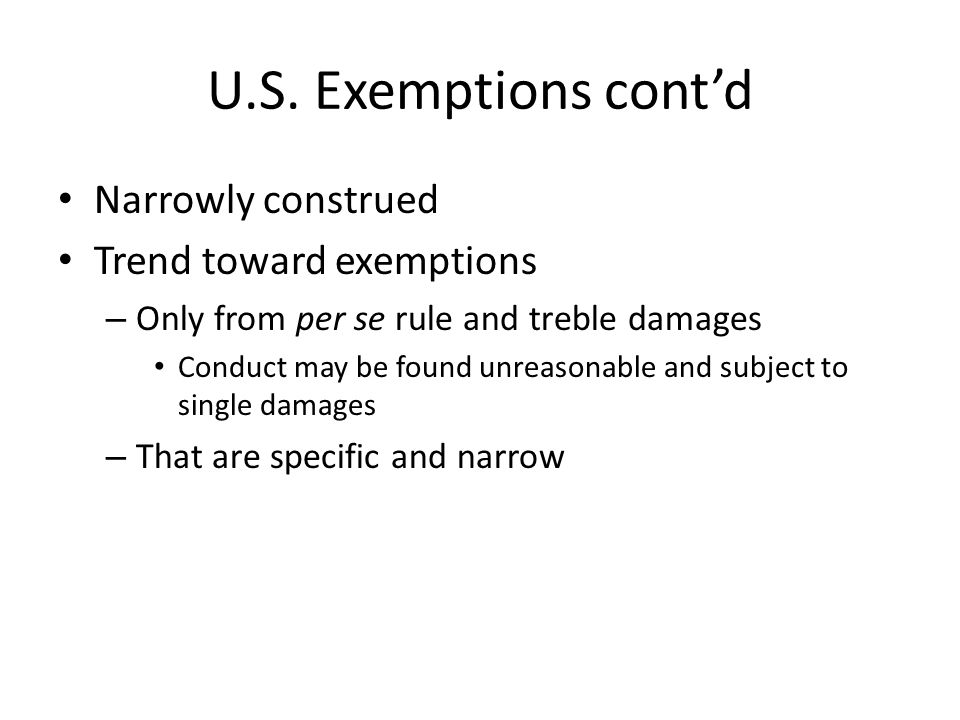 U.S. Exemptions contd Narrowly construed Trend toward exemptions – Only from per se rule and treble damages Conduct may be found unreasonable and subj