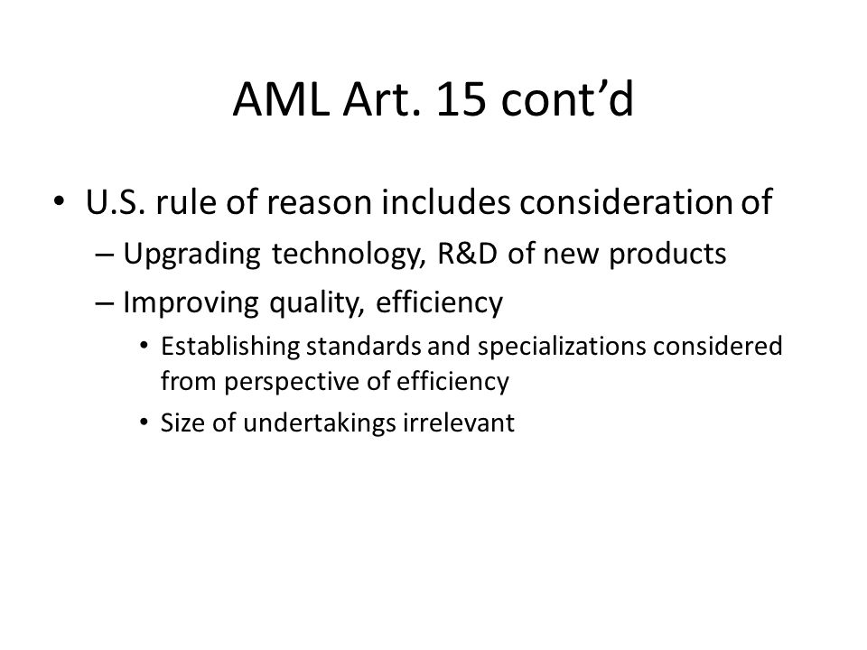 AML Art. 15 contd U.S. rule of reason includes consideration of – Upgrading technology, R&D of new products – Improving quality, efficiency Establishi