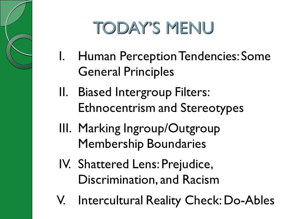TODAYS MENU I. Human Perception Tendencies: Some General Principles II. Biased Intergroup Filters: Ethnocentrism and Stereotypes III. Marking Ingroup/