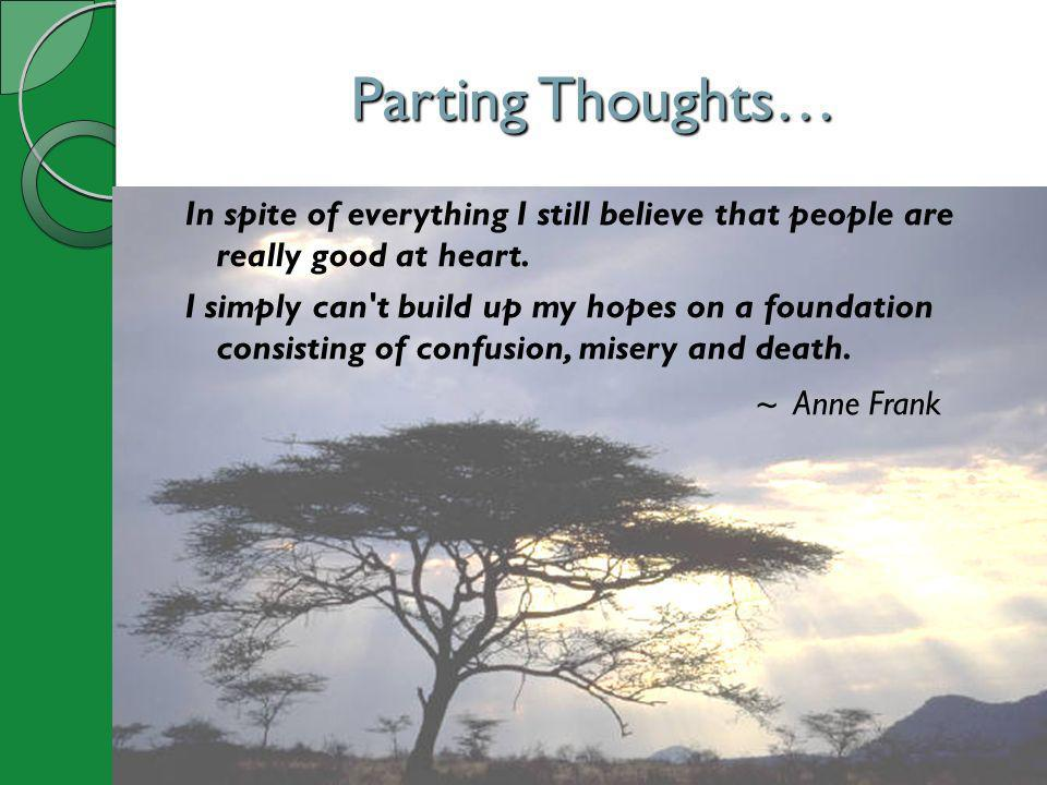 Parting Thoughts… In spite of everything I still believe that people are really good at heart. I simply can't build up my hopes on a foundation consis