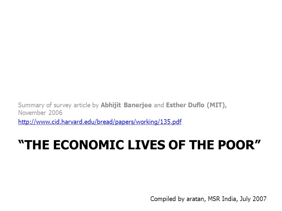 THE ECONOMIC LIVES OF THE POOR Summary of survey article by Abhijit Banerjee and Esther Duflo (MIT), November 2006 http://www.cid.harvard.edu/bread/pa