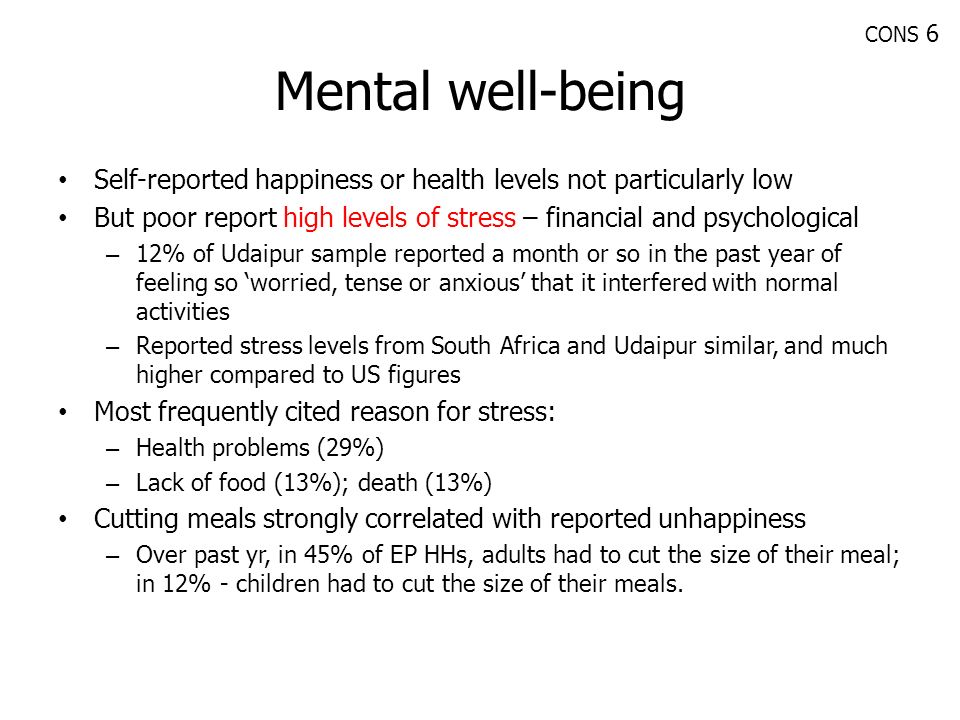 Mental well-being Self-reported happiness or health levels not particularly low But poor report high levels of stress – financial and psychological –