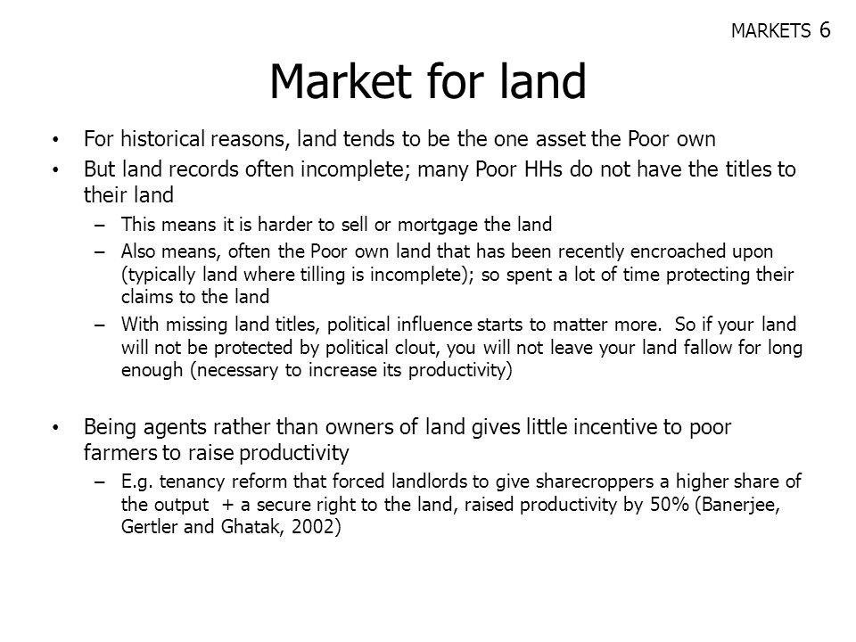 Market for land For historical reasons, land tends to be the one asset the Poor own But land records often incomplete; many Poor HHs do not have the t