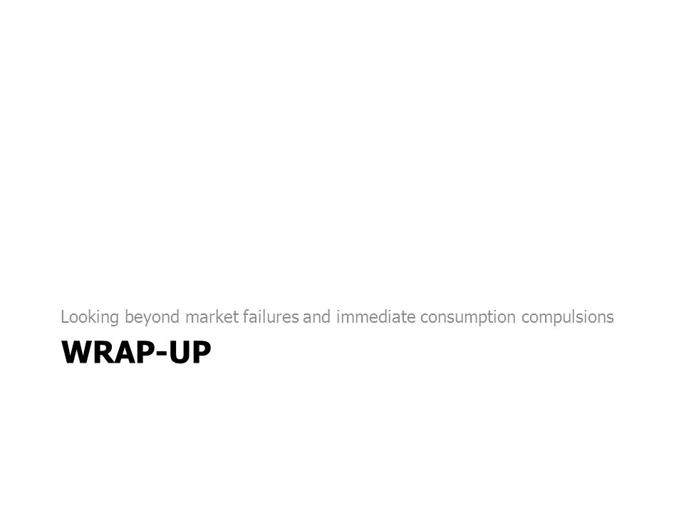 WRAP-UP Looking beyond market failures and immediate consumption compulsions