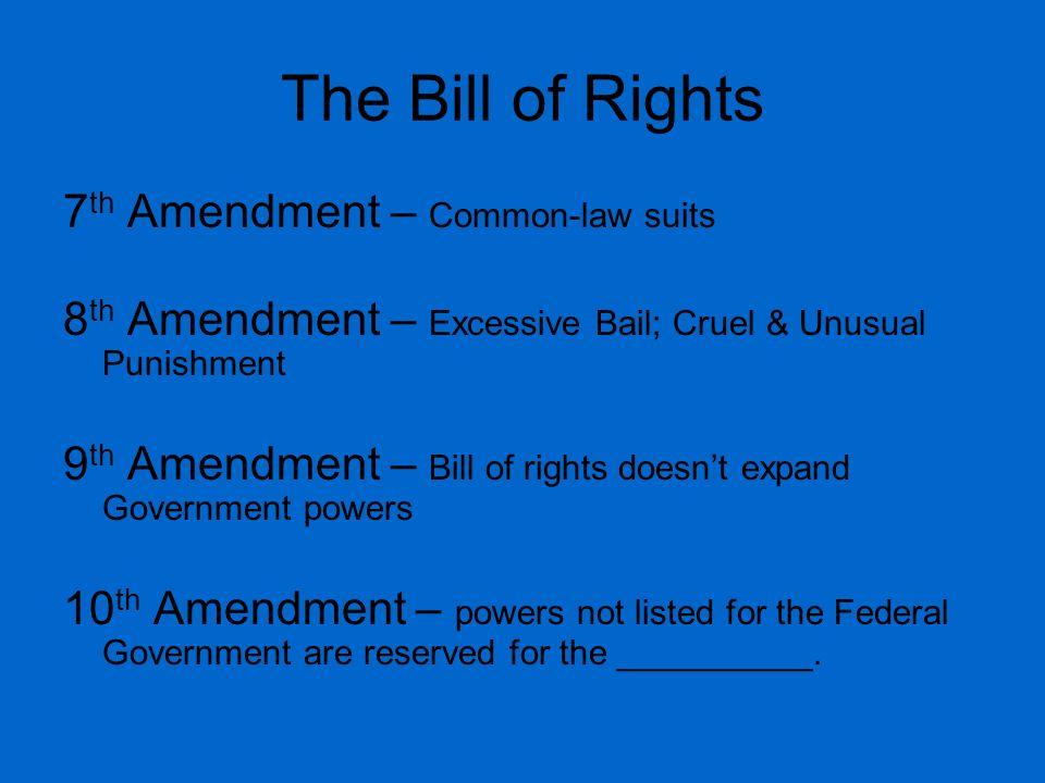 The Bill of Rights 7 th Amendment – Common-law suits 8 th Amendment – Excessive Bail; Cruel & Unusual Punishment 9 th Amendment – Bill of rights doesn