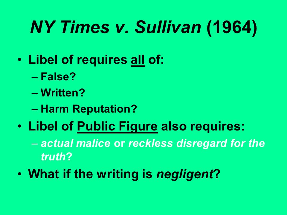 NY Times v. Sullivan (1964) Libel of requires all of: –False? –Written? –Harm Reputation? Libel of Public Figure also requires: –actual malice or reck