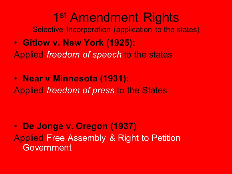 1 st Amendment Rights Selective Incorporation (application to the states) Gitlow v. New York (1925): Applied freedom of speech to the states Near v Mi