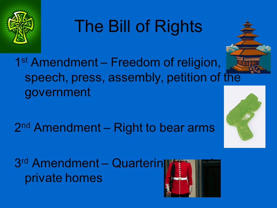 The Bill of Rights 1 st Amendment – Freedom of religion, speech, press, assembly, petition of the government 2 nd Amendment – Right to bear arms 3 rd