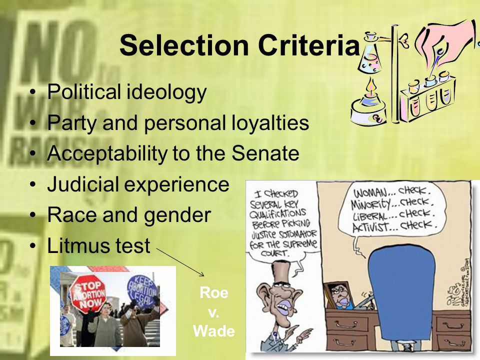 Selection Criteria Political ideology Party and personal loyalties Acceptability to the Senate Judicial experience Race and gender Litmus test Roe v.