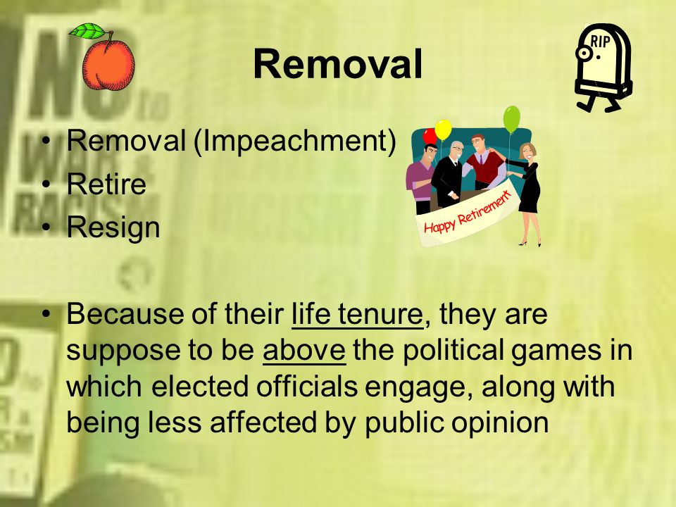 Removal Removal (Impeachment) Retire Resign Because of their life tenure, they are suppose to be above the political games in which elected officials