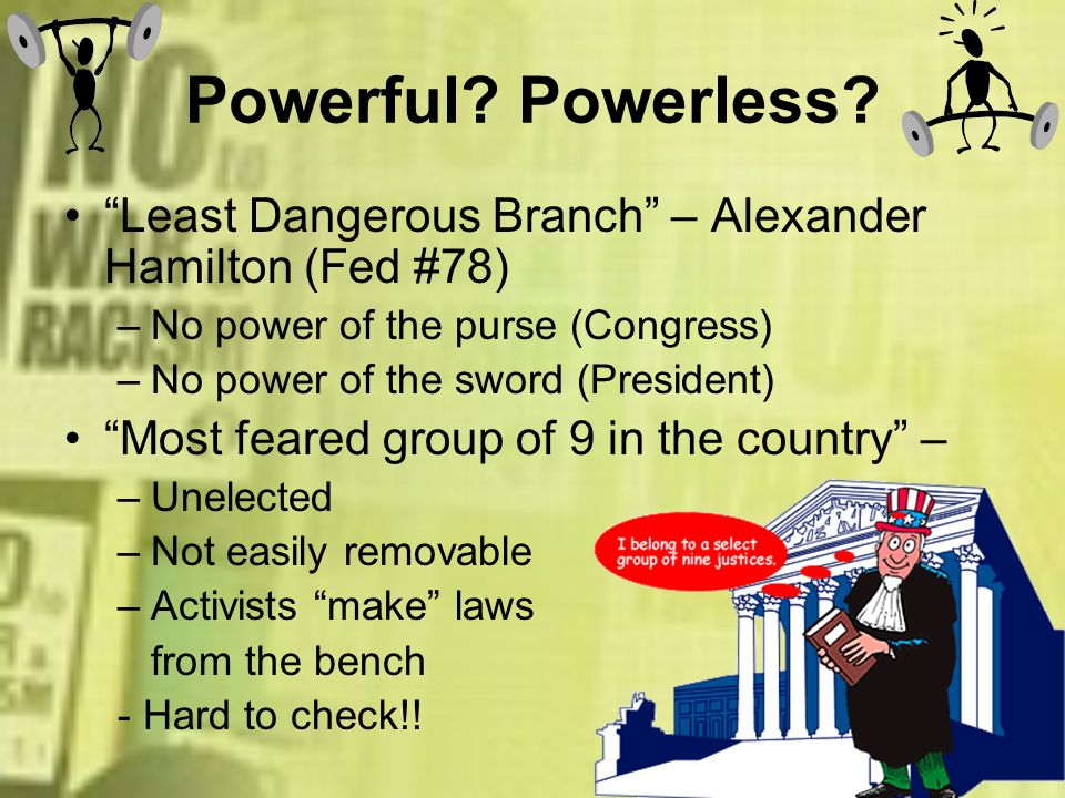 Powerful? Powerless? Least Dangerous Branch – Alexander Hamilton (Fed #78) –No power of the purse (Congress) –No power of the sword (President) Most f