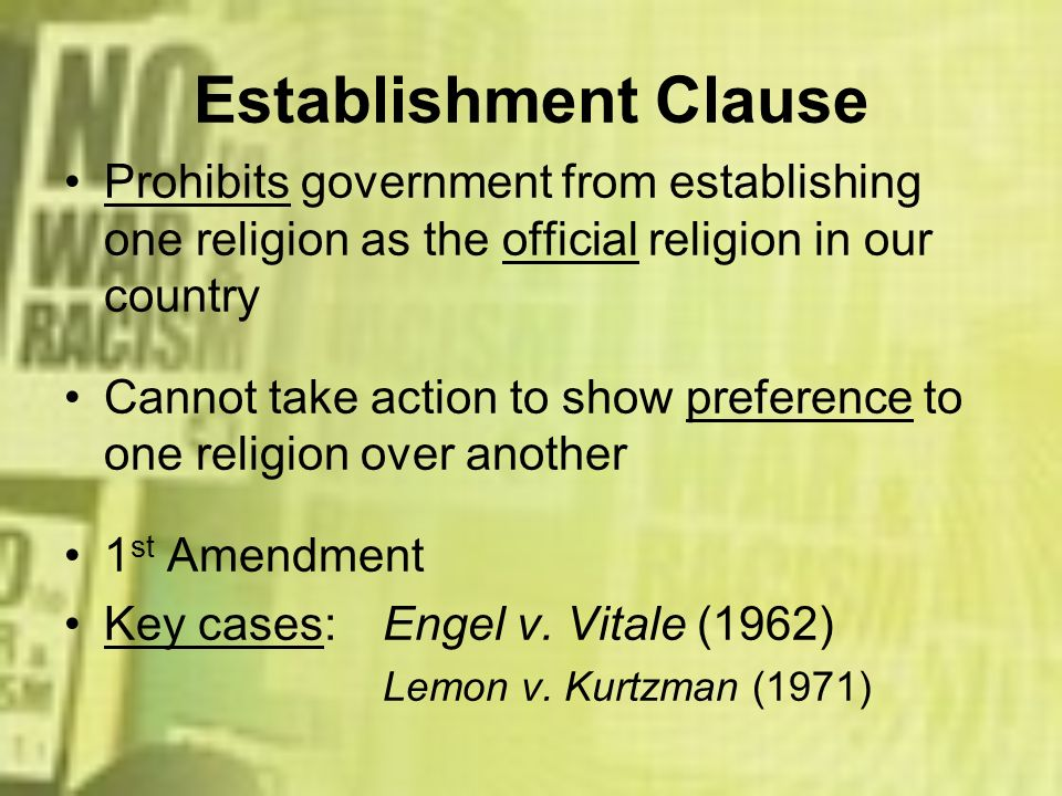 Establishment Clause Prohibits government from establishing one religion as the official religion in our country Cannot take action to show preference