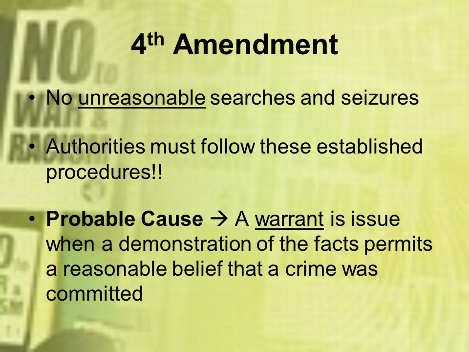 4 th Amendment No unreasonable searches and seizures Authorities must follow these established procedures!! Probable Cause A warrant is issue when a d
