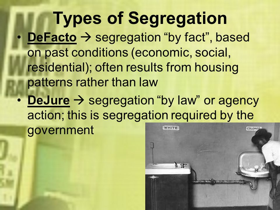 Types of Segregation DeFacto segregation by fact, based on past conditions (economic, social, residential); often results from housing patterns rather
