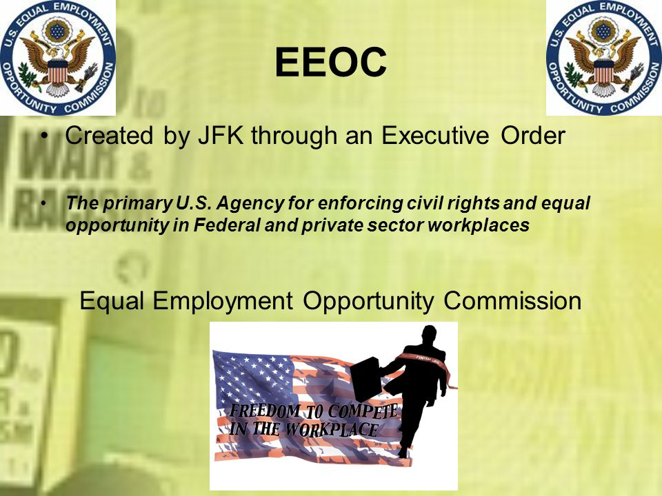 EEOC Created by JFK through an Executive Order The primary U.S. Agency for enforcing civil rights and equal opportunity in Federal and private sector