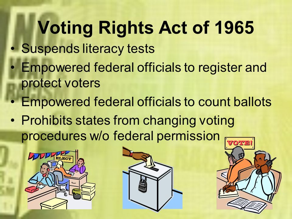 Voting Rights Act of 1965 Suspends literacy tests Empowered federal officials to register and protect voters Empowered federal officials to count ball