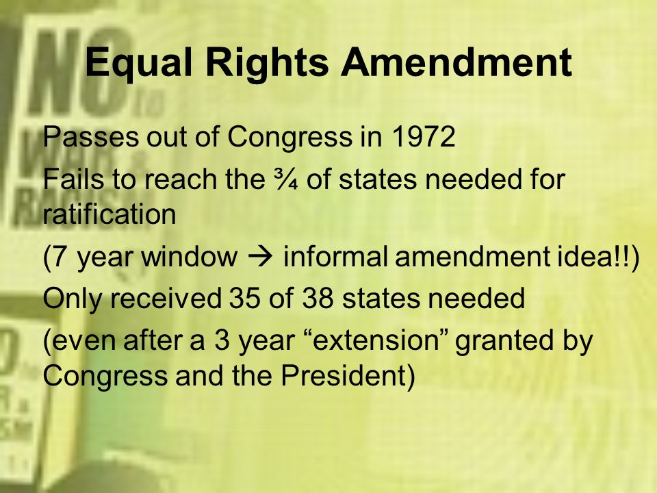 Equal Rights Amendment Passes out of Congress in 1972 Fails to reach the ¾ of states needed for ratification (7 year window informal amendment idea!!)