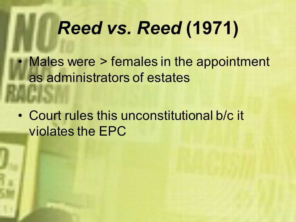 Reed vs. Reed (1971) Males were > females in the appointment as administrators of estates Court rules this unconstitutional b/c it violates the EPC