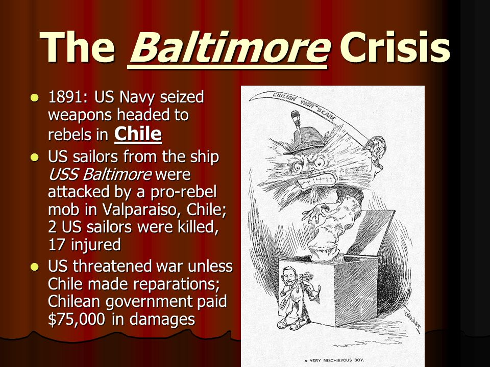 The Baltimore Crisis 1891: US Navy seized weapons headed to rebels in Chile 1891: US Navy seized weapons headed to rebels in Chile US sailors from the