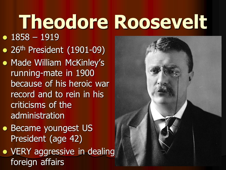 Theodore Roosevelt 1858 – 1919 1858 – 1919 26 th President (1901-09) 26 th President (1901-09) Made William McKinleys running-mate in 1900 because of