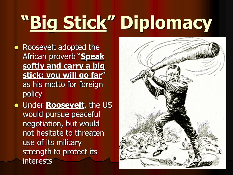 Big Stick DiplomacyBig Stick Diplomacy Roosevelt adopted the African proverb Speak softly and carry a big stick; you will go far as his motto for fore