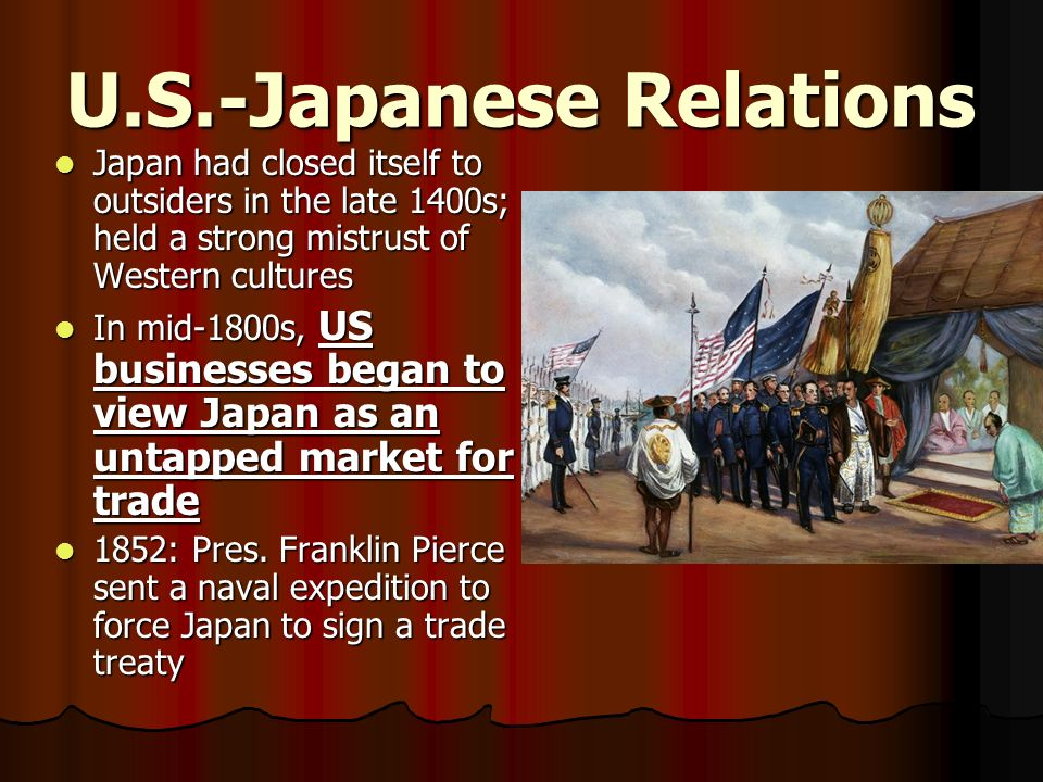U.S.-Japanese Relations Japan had closed itself to outsiders in the late 1400s; held a strong mistrust of Western cultures Japan had closed itself to